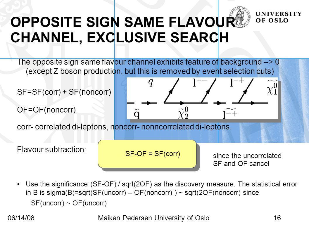 16Maiken Pedersen University of Oslo06/14/08 OPPOSITE SIGN SAME FLAVOUR CHANNEL, EXCLUSIVE SEARCH The opposite sign same flavour channel exhibits feature of background --> 0 (except Z boson production, but this is removed by event selection cuts)‏ SF=SF(corr) + SF(noncorr) OF=OF(noncorr) ‏ corr- correlated di-leptons, noncorr- nonncorrelated di-leptons.