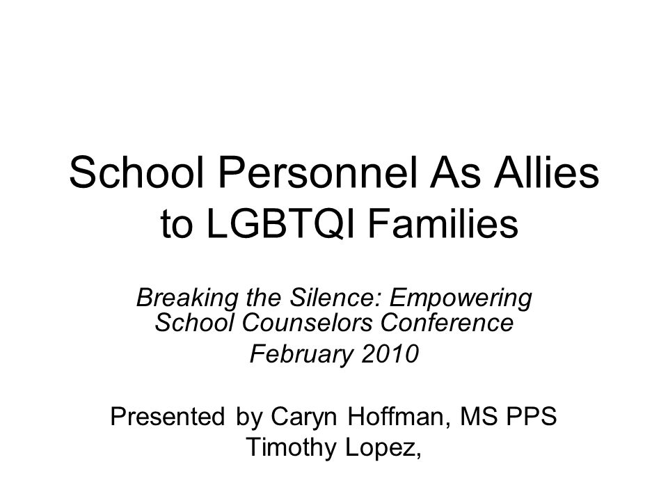 School Personnel As Allies to LGBTQI Families Breaking the Silence: Empowering School Counselors Conference February 2010 Presented by Caryn Hoffman, MS PPS Timothy Lopez,