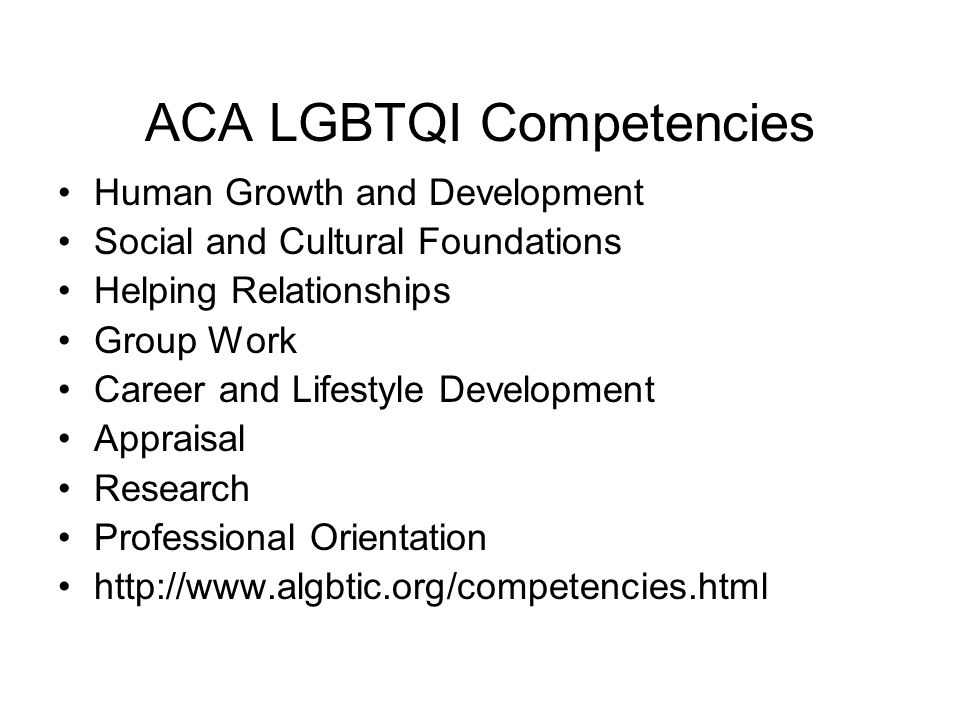 ACA LGBTQI Competencies Human Growth and Development Social and Cultural Foundations Helping Relationships Group Work Career and Lifestyle Development Appraisal Research Professional Orientation http://www.algbtic.org/competencies.html