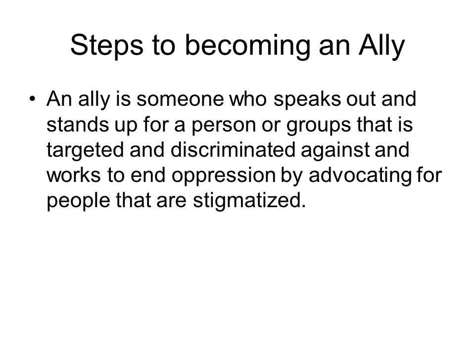 Steps to becoming an Ally An ally is someone who speaks out and stands up for a person or groups that is targeted and discriminated against and works to end oppression by advocating for people that are stigmatized.