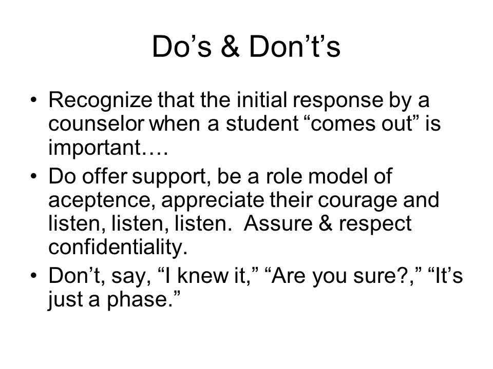 """Do's & Don't's Recognize that the initial response by a counselor when a student """"comes out"""" is important…. Do offer support, be a role model of acept"""