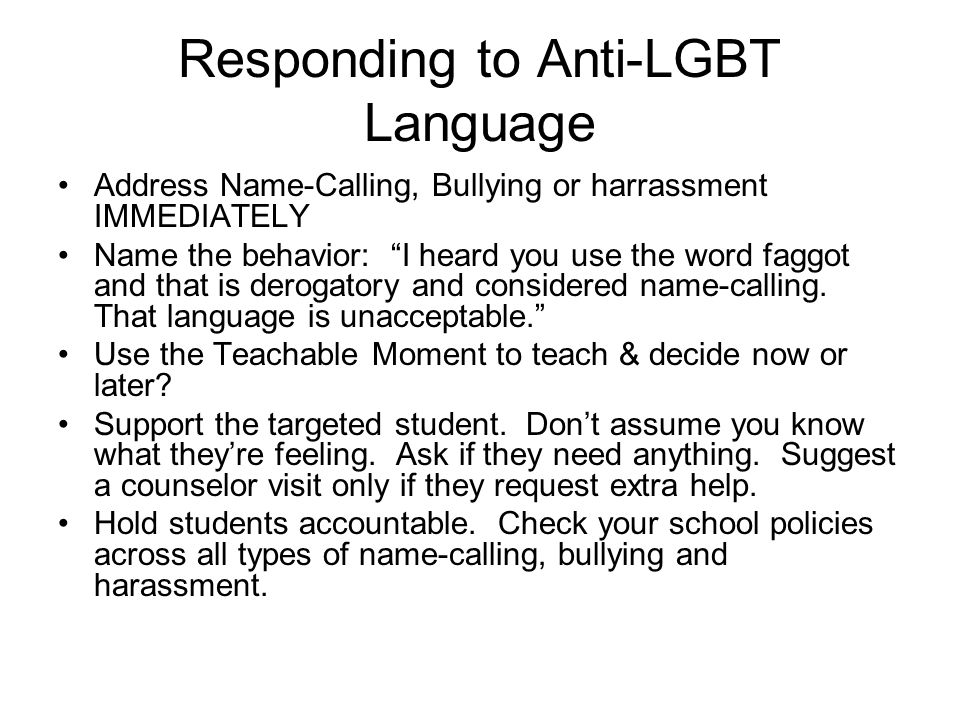 Responding to Anti-LGBT Language Address Name-Calling, Bullying or harrassment IMMEDIATELY Name the behavior: I heard you use the word faggot and that is derogatory and considered name-calling.
