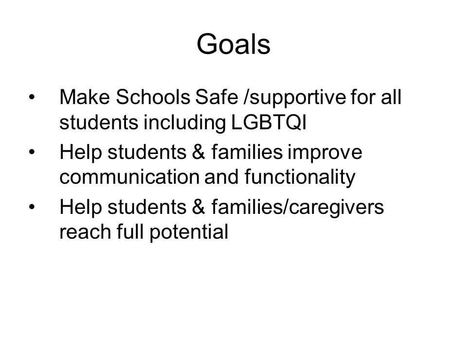 Goals Make Schools Safe /supportive for all students including LGBTQI Help students & families improve communication and functionality Help students & families/caregivers reach full potential