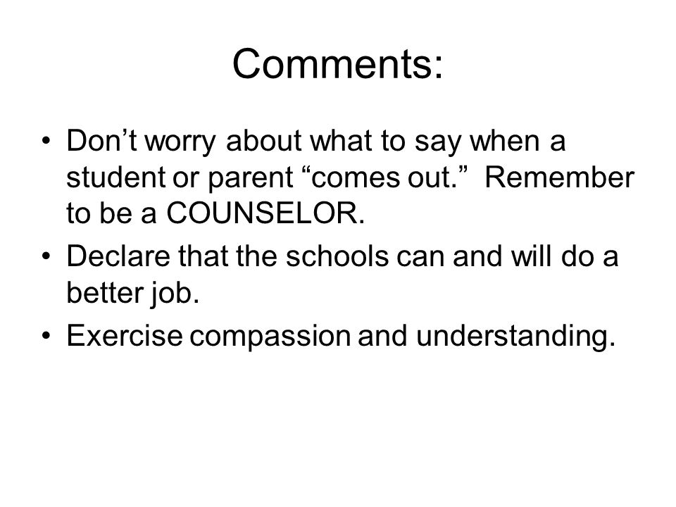 Comments: Don't worry about what to say when a student or parent comes out. Remember to be a COUNSELOR.