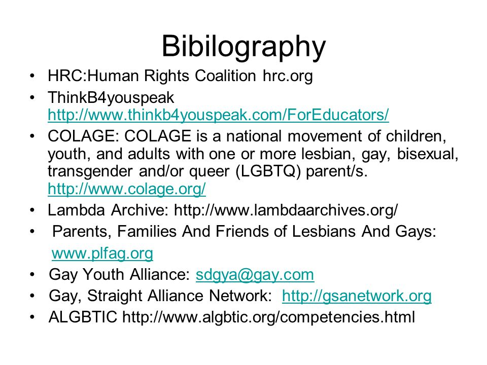 Bibilography HRC:Human Rights Coalition hrc.org ThinkB4youspeak http://www.thinkb4youspeak.com/ForEducators/ http://www.thinkb4youspeak.com/ForEducators/ COLAGE: COLAGE is a national movement of children, youth, and adults with one or more lesbian, gay, bisexual, transgender and/or queer (LGBTQ) parent/s.