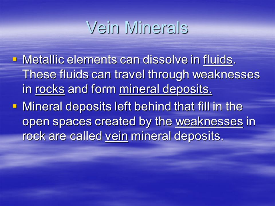 Vein Minerals  Metallic elements can dissolve in fluids.