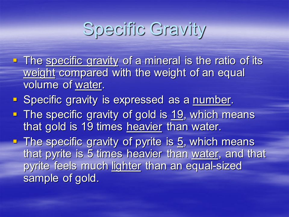 Specific Gravity  The specific gravity of a mineral is the ratio of its weight compared with the weight of an equal volume of water.