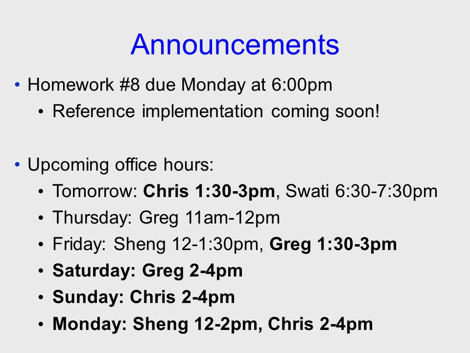 Announcements Homework #8 due Monday at 6:00pm Reference implementation coming soon! Upcoming office hours: Tomorrow: Chris 1:30-3pm, Swati 6:30-7:30p
