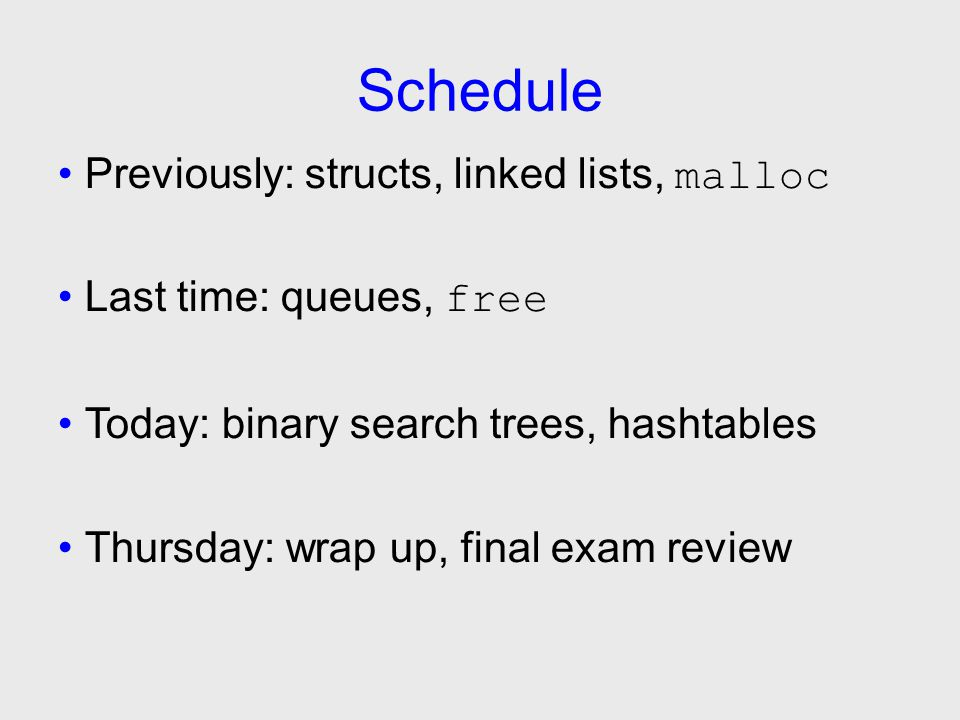Schedule Previously: structs, linked lists, malloc Last time: queues, free Today: binary search trees, hashtables Thursday: wrap up, final exam review