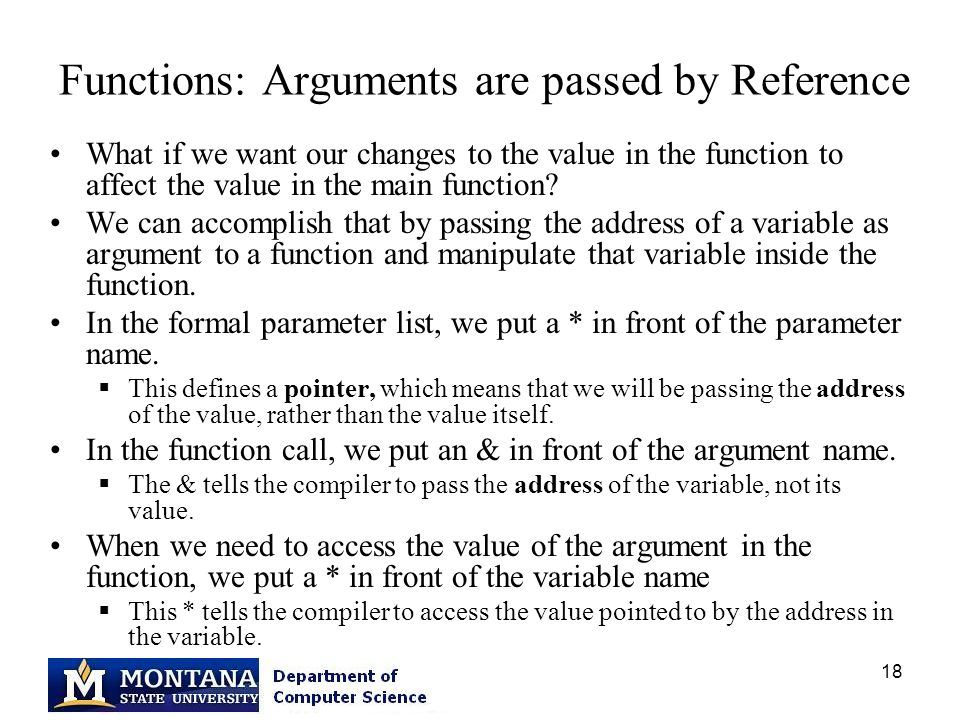 18 Functions: Arguments are passed by Reference What if we want our changes to the value in the function to affect the value in the main function? We