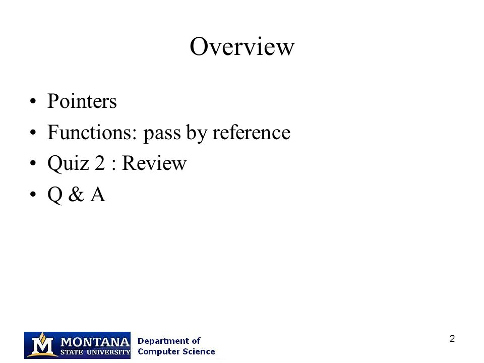 2 Overview Pointers Functions: pass by reference Quiz 2 : Review Q & A