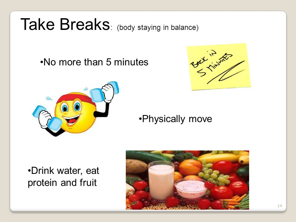 14 Take Breaks : (body staying in balance) No more than 5 minutes Physically move Drink water, eat protein and fruit