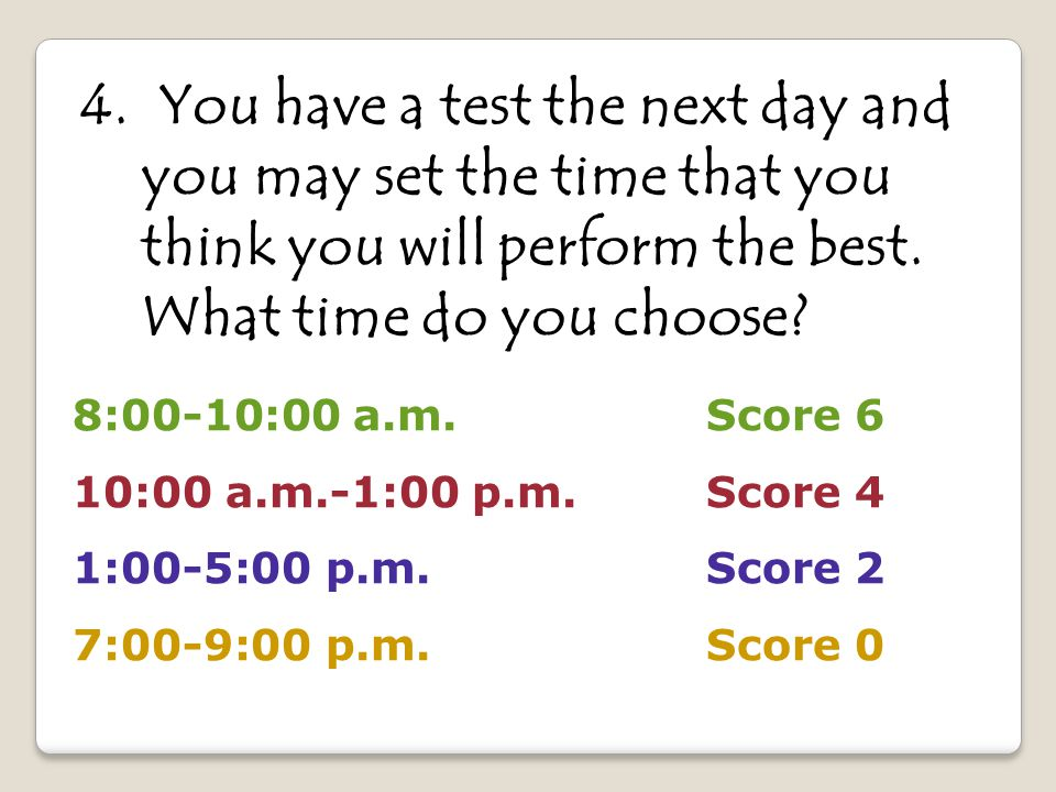 8:00-10:00 a.m.Score 6 10:00 a.m.-1:00 p.m. Score 4 1:00-5:00 p.m. Score 2 7:00-9:00 p.m. Score 0 4. You have a test the next day and you may set the