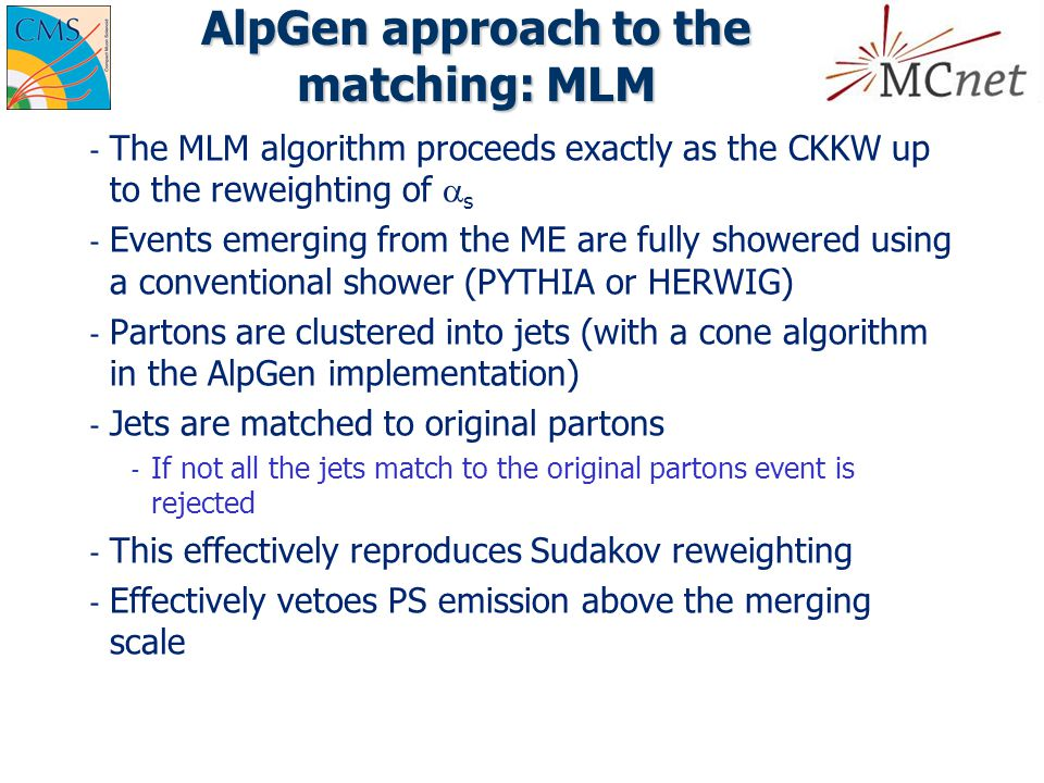 AlpGen approach to the matching: MLM ­ The MLM algorithm proceeds exactly as the CKKW up to the reweighting of  s ­ Events emerging from the ME are fully showered using a conventional shower (PYTHIA or HERWIG) ­ Partons are clustered into jets (with a cone algorithm in the AlpGen implementation) ­ Jets are matched to original partons ­ If not all the jets match to the original partons event is rejected ­ This effectively reproduces Sudakov reweighting ­ Effectively vetoes PS emission above the merging scale