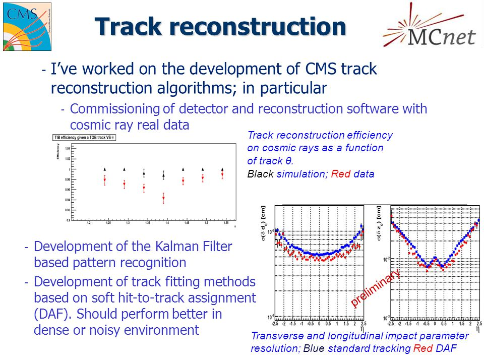 Track reconstruction ­ I've worked on the development of CMS track reconstruction algorithms; in particular ­ Commissioning of detector and reconstruction software with cosmic ray real data Track reconstruction efficiency on cosmic rays as a function of track θ.