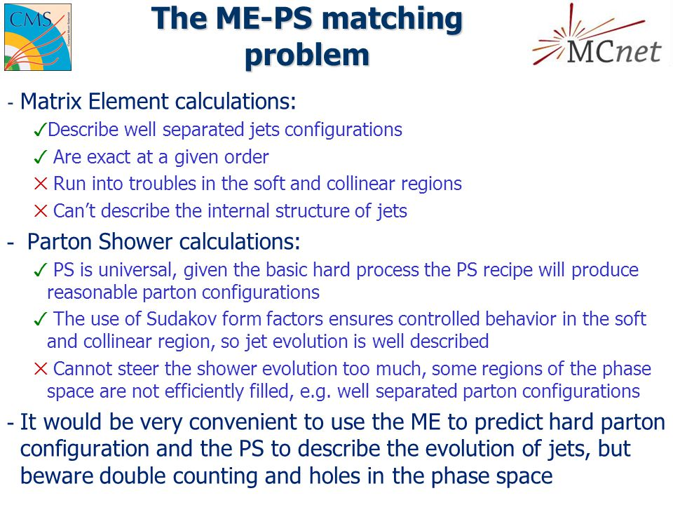 SHERPA approach to the matching: CKKW ­ Jet production and jet evolution regions are well separated using a k t measure (y=min(Pt 1 2, Pt 2 2 )*ΔR 2 /D 2 ) cutoff y cut =Q cut 2 /E cm 2 ­ Calculate the ME cross sections for all the desired parton multiplicities; y cut is used to cutoff divergences; a fixed  s ME is used ­ Select one parton multiplicity according to ME cross sections and produce jet momenta according to the corresponding ME squared ­ a shower history is reconstructed through k t clustering until a 2  2 process is found  In other words this answers to the question: How could a PS have produced this parton configuration? ­ A running coupling correction weight is applied ­ Apply a Sudakov form factor correction for each clustering  The effect of this correction is to weight the event as if it were produced by a PS but substituting the collinear splitting function with the exact ME ­ Evolve the event with a PS, vetoing emission above the cut Cluster Above y cut Below y cut