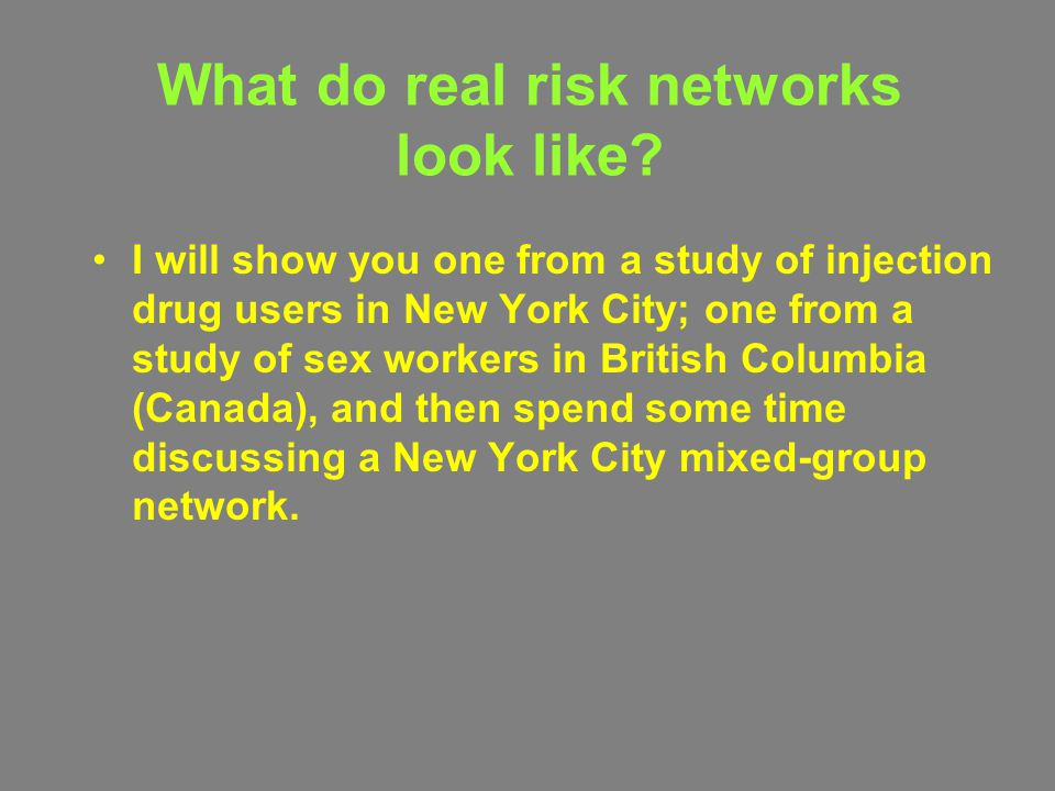What do real risk networks look like? I will show you one from a study of injection drug users in New York City; one from a study of sex workers in Br