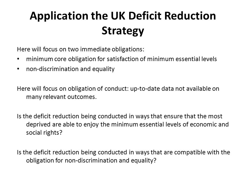 Application the UK Deficit Reduction Strategy Here will focus on two immediate obligations: minimum core obligation for satisfaction of minimum essential levels non-discrimination and equality Here will focus on obligation of conduct: up-to-date data not available on many relevant outcomes.