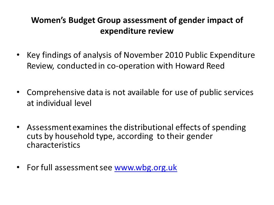 Women's Budget Group assessment of gender impact of expenditure review Key findings of analysis of November 2010 Public Expenditure Review, conducted in co-operation with Howard Reed Comprehensive data is not available for use of public services at individual level Assessment examines the distributional effects of spending cuts by household type, according to their gender characteristics For full assessment see www.wbg.org.ukwww.wbg.org.uk