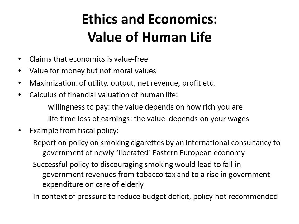 Ethics and Economics: Value of Human Life Claims that economics is value-free Value for money but not moral values Maximization: of utility, output, n