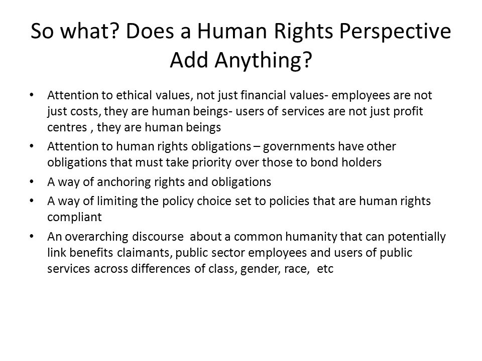So what? Does a Human Rights Perspective Add Anything? Attention to ethical values, not just financial values- employees are not just costs, they are