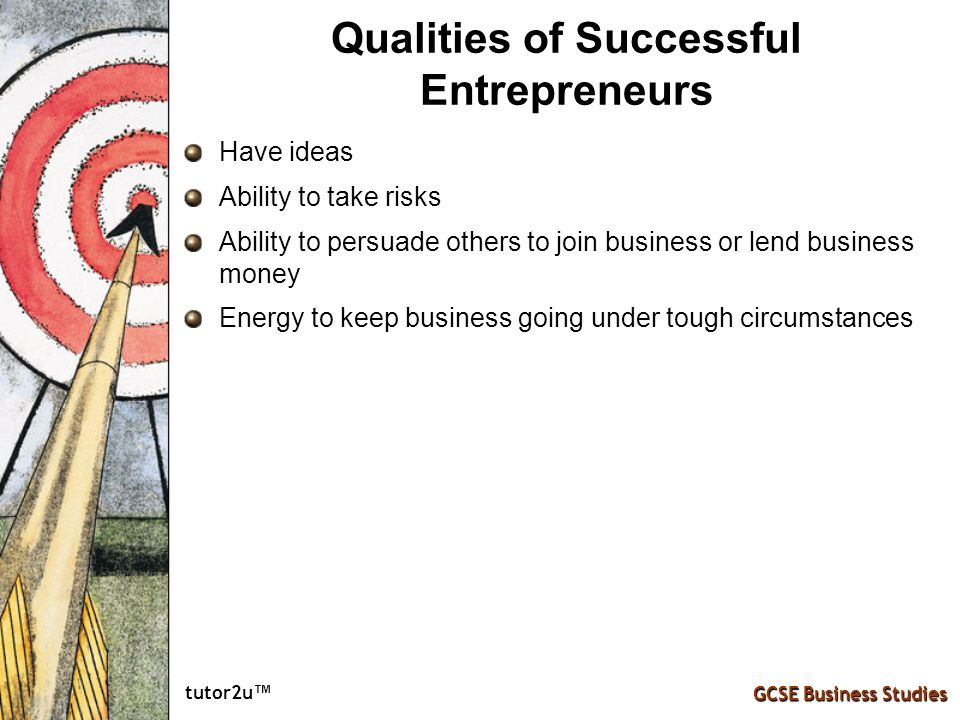 tutor2u ™ GCSE Business Studies Qualities of Successful Entrepreneurs Have ideas Ability to take risks Ability to persuade others to join business or