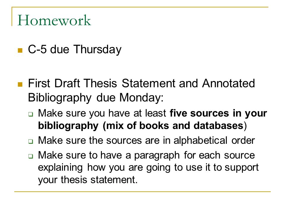 Homework C-5 due Thursday First Draft Thesis Statement and Annotated Bibliography due Monday:  Make sure you have at least five sources in your bibliography (mix of books and databases)  Make sure the sources are in alphabetical order  Make sure to have a paragraph for each source explaining how you are going to use it to support your thesis statement.