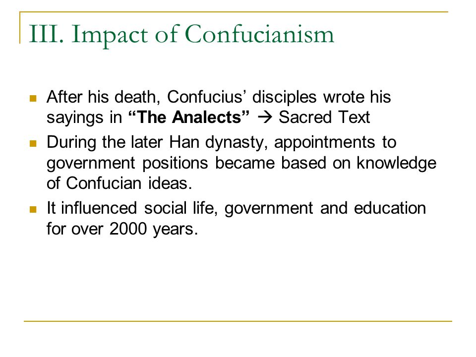 """III. Impact of Confucianism After his death, Confucius' disciples wrote his sayings in """"The Analects""""  Sacred Text During the later Han dynasty, appo"""