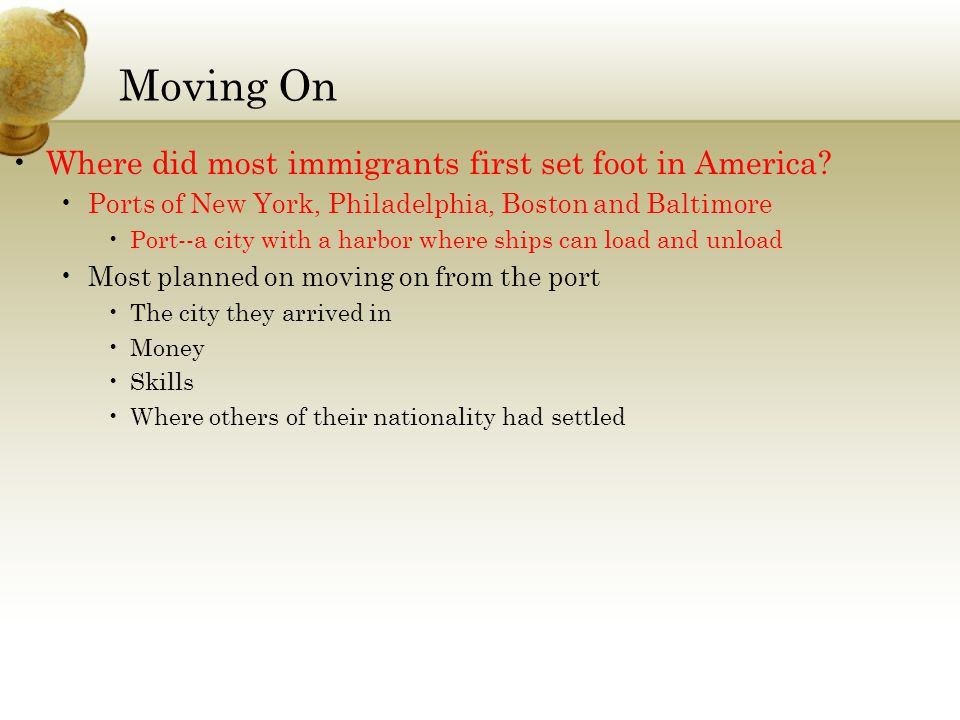 Moving On Where did most immigrants first set foot in America? Ports of New York, Philadelphia, Boston and Baltimore Port--a city with a harbor where