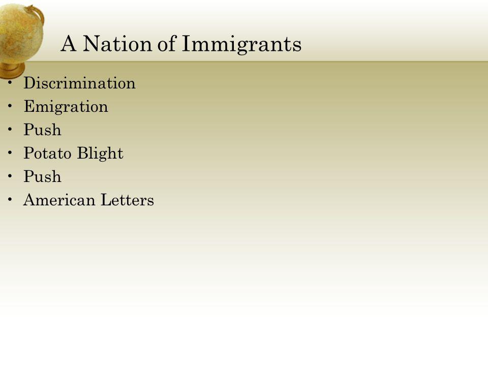 A Nation of Immigrants Discrimination Emigration Push Potato Blight Push American Letters