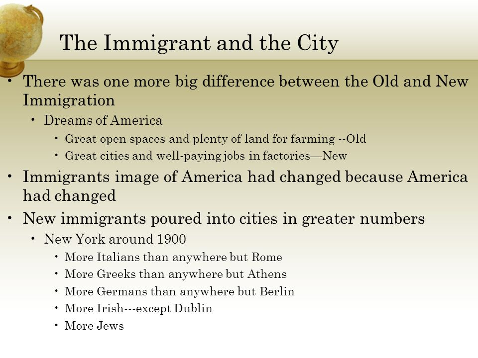 The Immigrant and the City There was one more big difference between the Old and New Immigration Dreams of America Great open spaces and plenty of lan