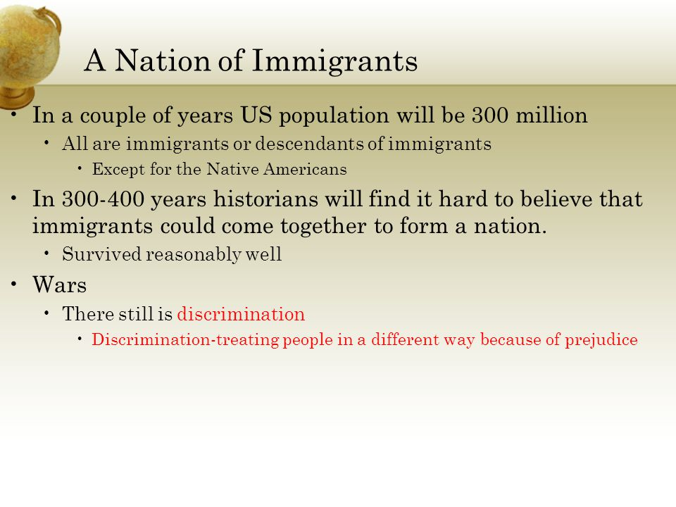 A Nation of Immigrants In a couple of years US population will be 300 million All are immigrants or descendants of immigrants Except for the Native Am
