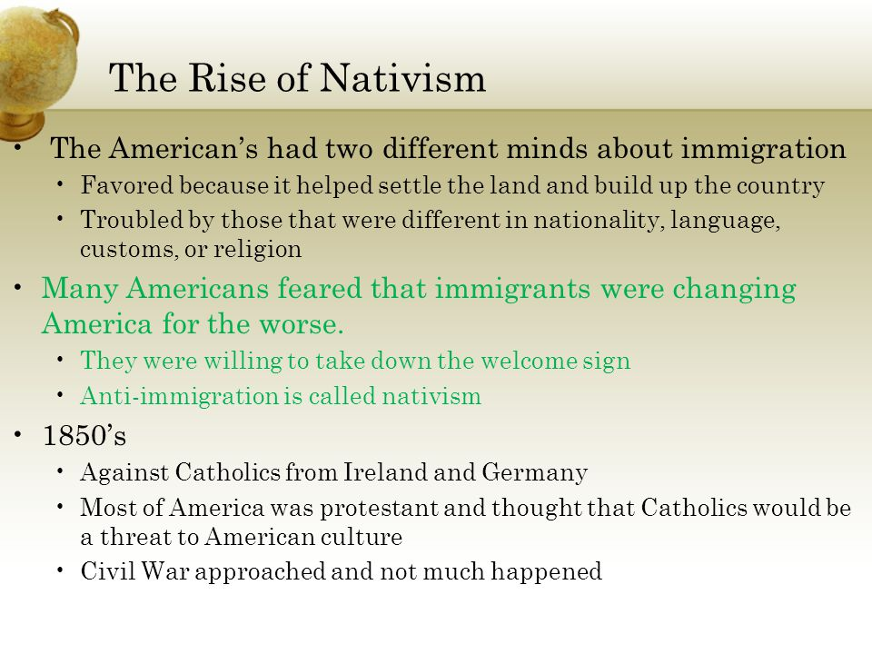 The Rise of Nativism The American's had two different minds about immigration Favored because it helped settle the land and build up the country Troub
