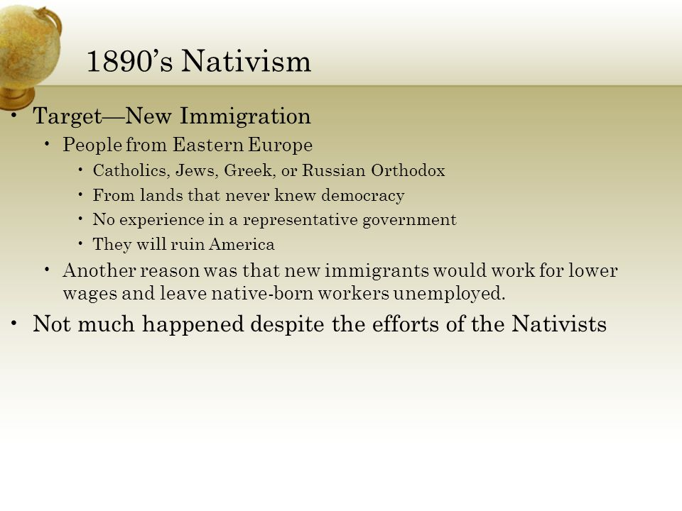 1890's Nativism Target—New Immigration People from Eastern Europe Catholics, Jews, Greek, or Russian Orthodox From lands that never knew democracy No