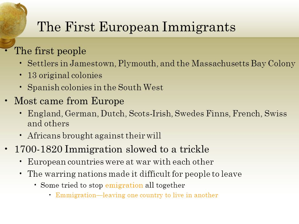 The First European Immigrants The first people Settlers in Jamestown, Plymouth, and the Massachusetts Bay Colony 13 original colonies Spanish colonies