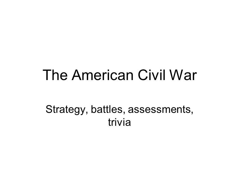 The American Civil War Strategy, battles, assessments, trivia