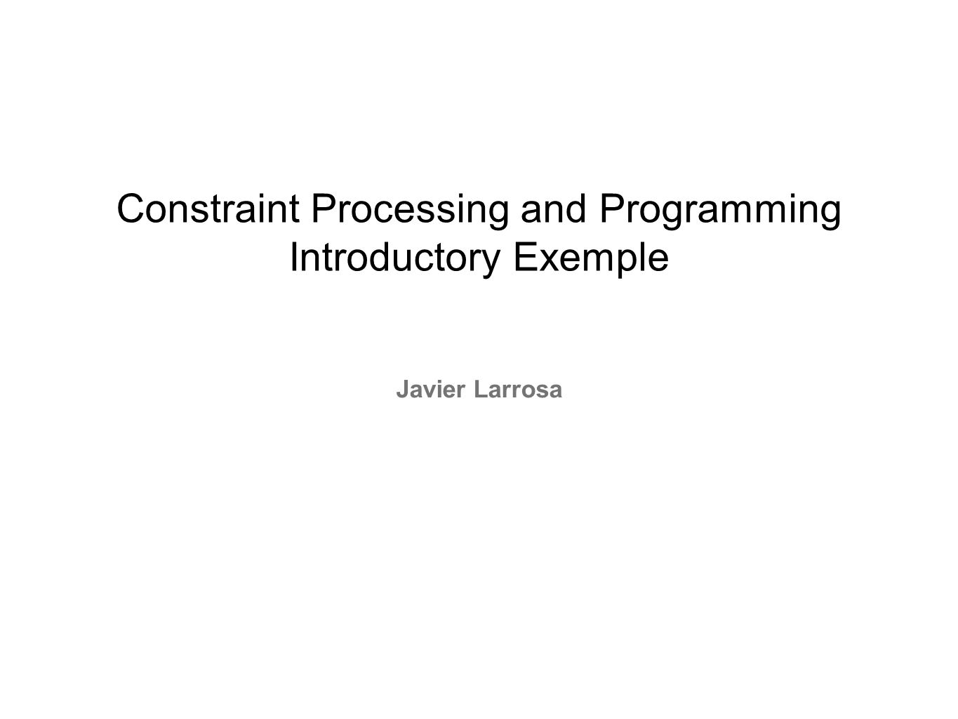 Constraint Processing and Programming Introductory Exemple Javier Larrosa