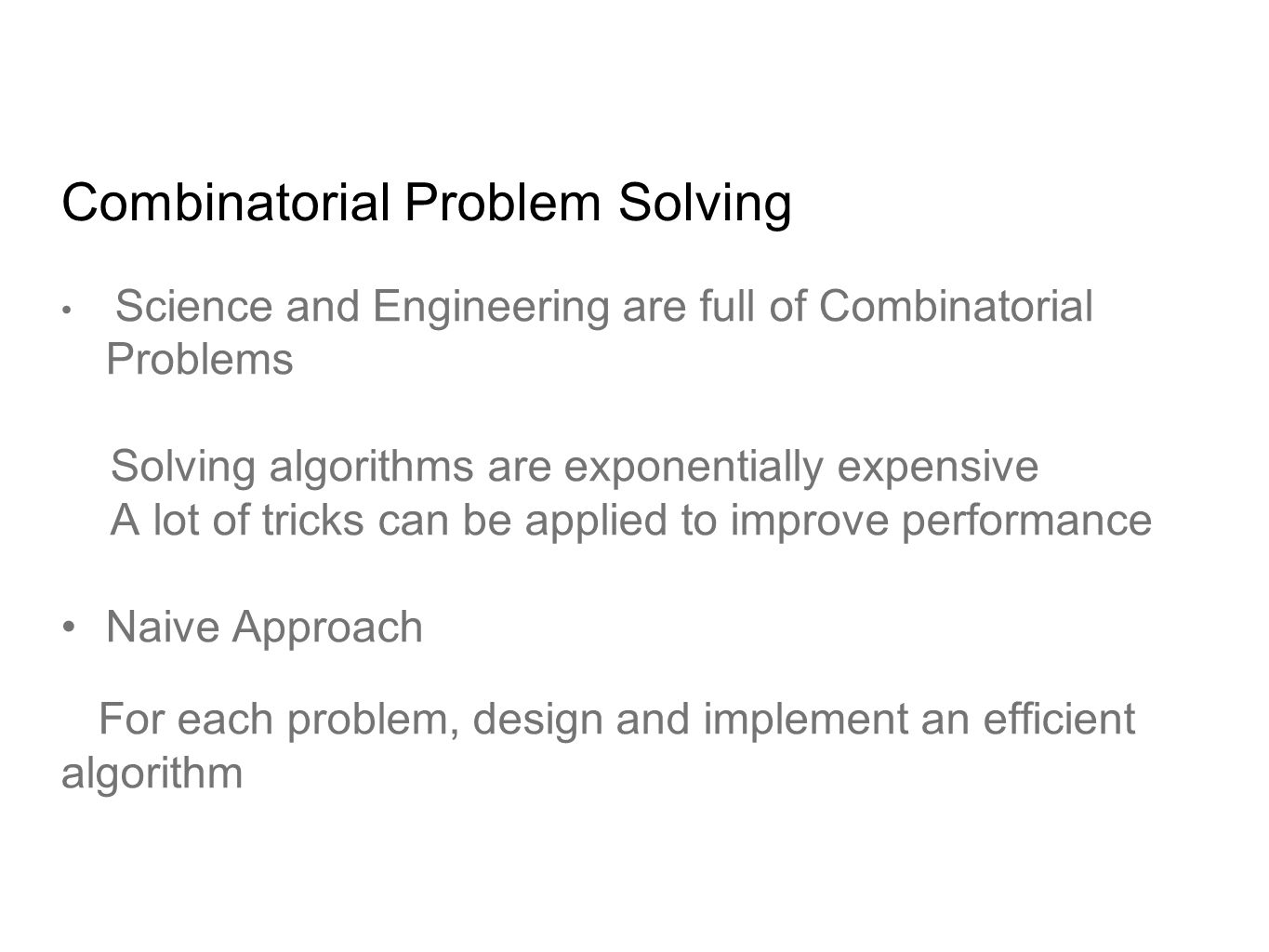Combinatorial Problem Solving Science and Engineering are full of Combinatorial Problems Solving algorithms are exponentially expensive A lot of tricks can be applied to improve performance Naive Approach For each problem, design and implement an efficient algorithm
