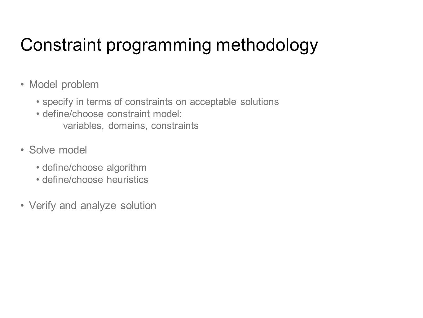 Constraint programming methodology Model problem Solve model Verify and analyze solution specify in terms of constraints on acceptable solutions define/choose constraint model: variables, domains, constraints define/choose algorithm define/choose heuristics Constraint Satisfaction Problem