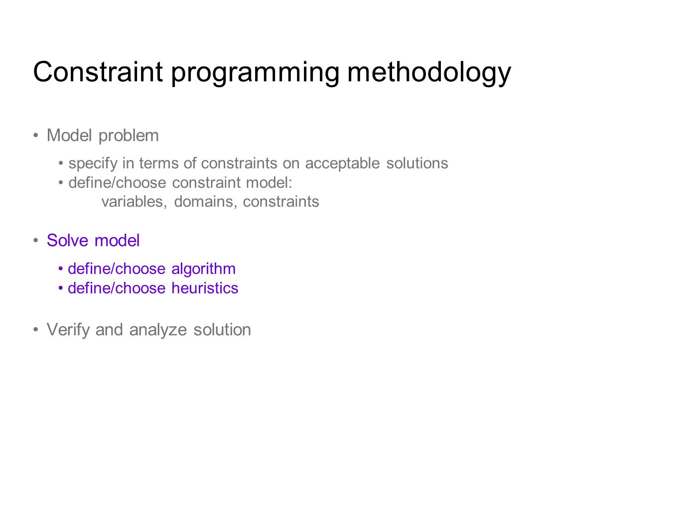 Constraint programming methodology Model problem Solve model Verify and analyze solution specify in terms of constraints on acceptable solutions define/choose constraint model: variables, domains, constraints define/choose algorithm define/choose heuristics
