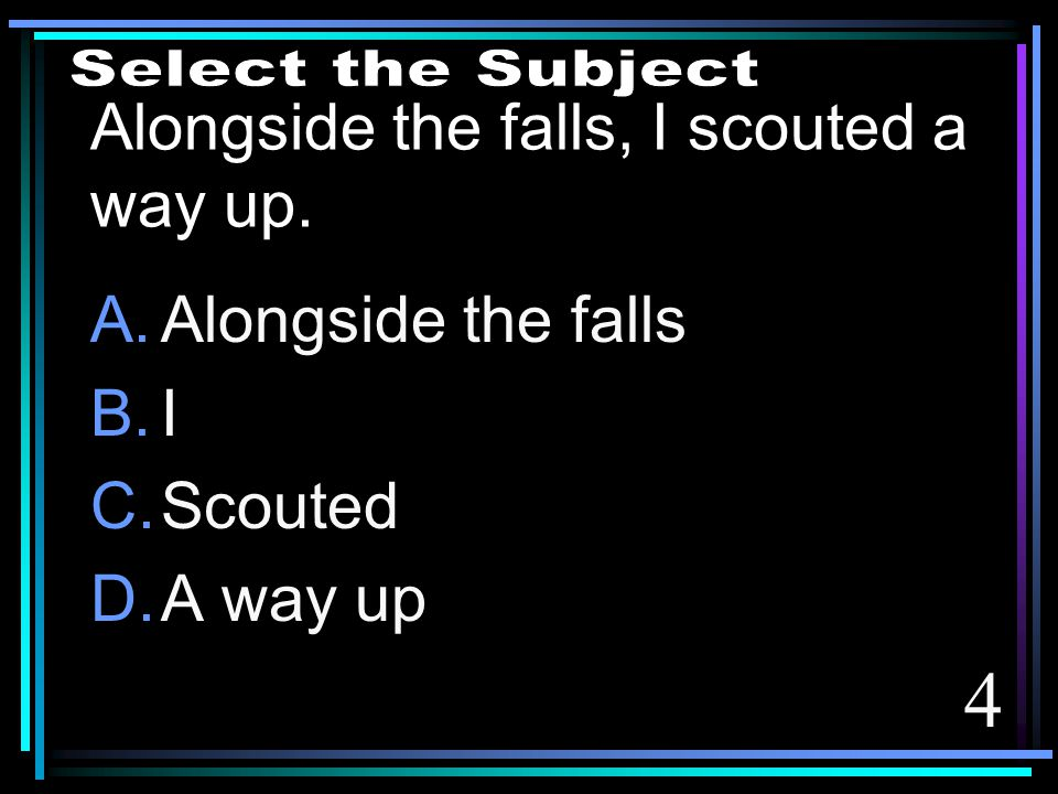 4 Alongside the falls, I scouted a way up. A.Alongside the falls B.I C.Scouted D.A way up