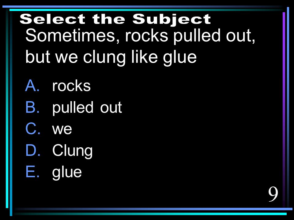 9 Sometimes, rocks pulled out, but we clung like glue A.rocks B.pulled out C.we D.Clung E.glue