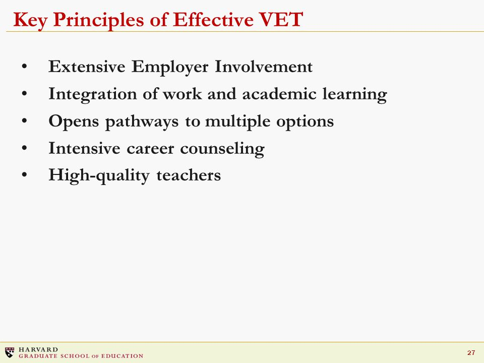 27 Key Principles of Effective VET Extensive Employer Involvement Integration of work and academic learning Opens pathways to multiple options Intensive career counseling High-quality teachers