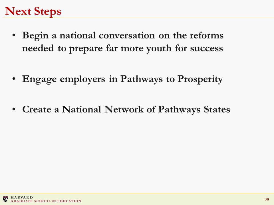 38 Next Steps Begin a national conversation on the reforms needed to prepare far more youth for success Engage employers in Pathways to Prosperity Create a National Network of Pathways States
