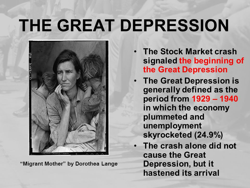 THE GREAT DEPRESSION The Stock Market crash signaled the beginning of the Great Depression The Great Depression is generally defined as the period from 1929 – 1940 in which the economy plummeted and unemployment skyrocketed (24.9%) The crash alone did not cause the Great Depression, but it hastened its arrival Migrant Mother by Dorothea Lange