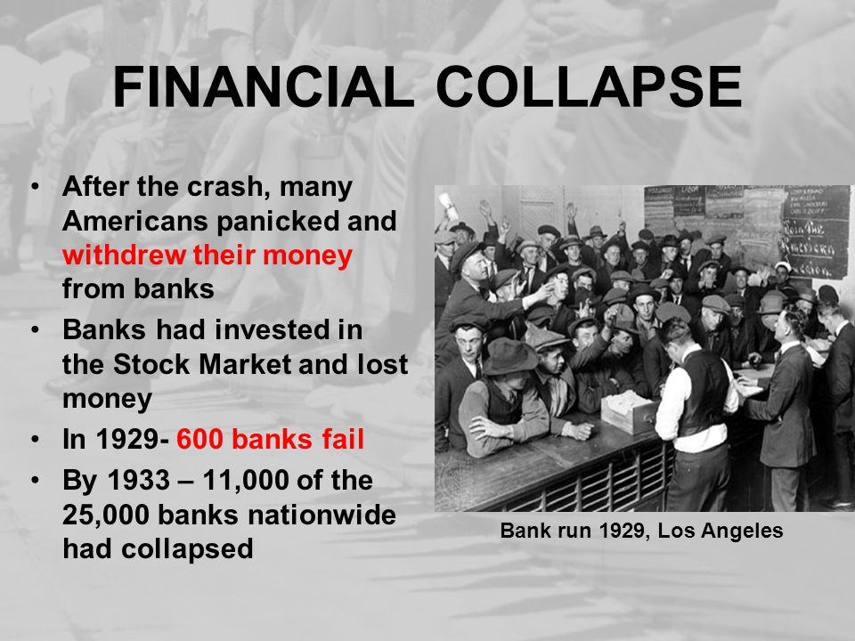FINANCIAL COLLAPSE After the crash, many Americans panicked and withdrew their money from banks Banks had invested in the Stock Market and lost money In 1929- 600 banks fail By 1933 – 11,000 of the 25,000 banks nationwide had collapsed Bank run 1929, Los Angeles