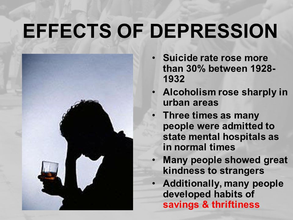 EFFECTS OF DEPRESSION Suicide rate rose more than 30% between 1928- 1932 Alcoholism rose sharply in urban areas Three times as many people were admitted to state mental hospitals as in normal times Many people showed great kindness to strangers Additionally, many people developed habits of savings & thriftiness