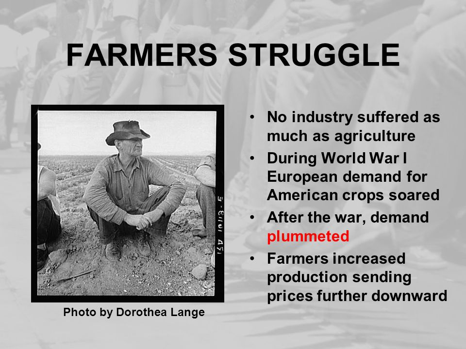 FARMERS STRUGGLE No industry suffered as much as agriculture During World War I European demand for American crops soared After the war, demand plummeted Farmers increased production sending prices further downward Photo by Dorothea Lange