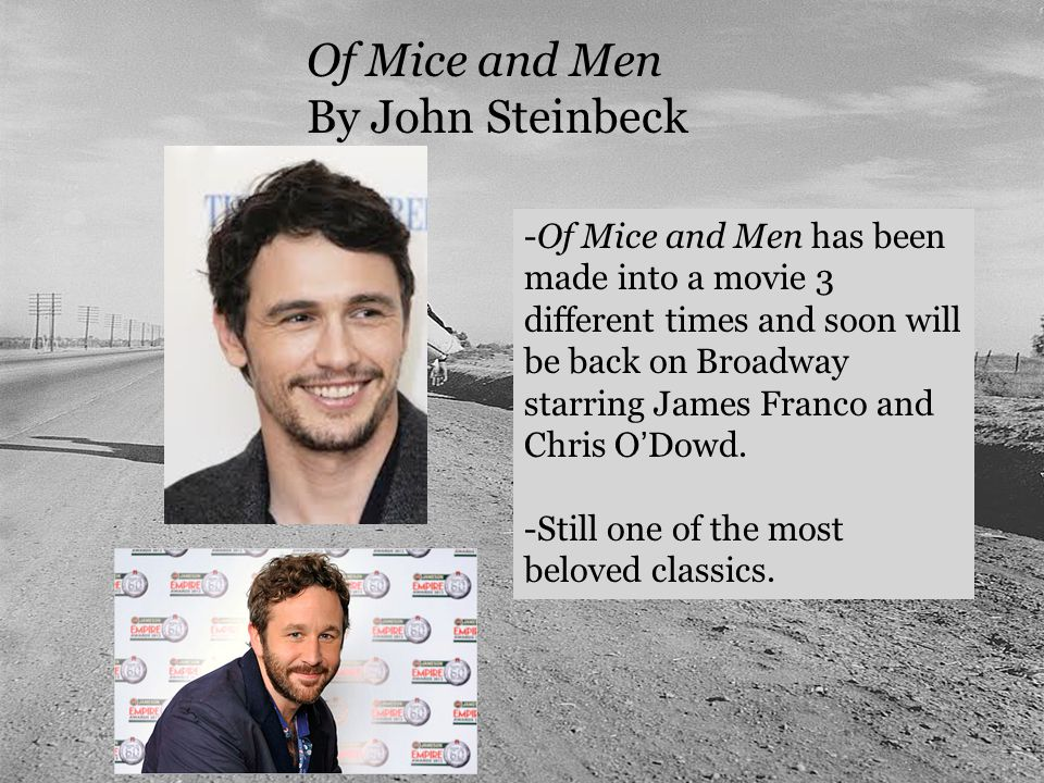 Of Mice and Men By John Steinbeck -Of Mice and Men has been made into a movie 3 different times and soon will be back on Broadway starring James Franco and Chris O'Dowd.