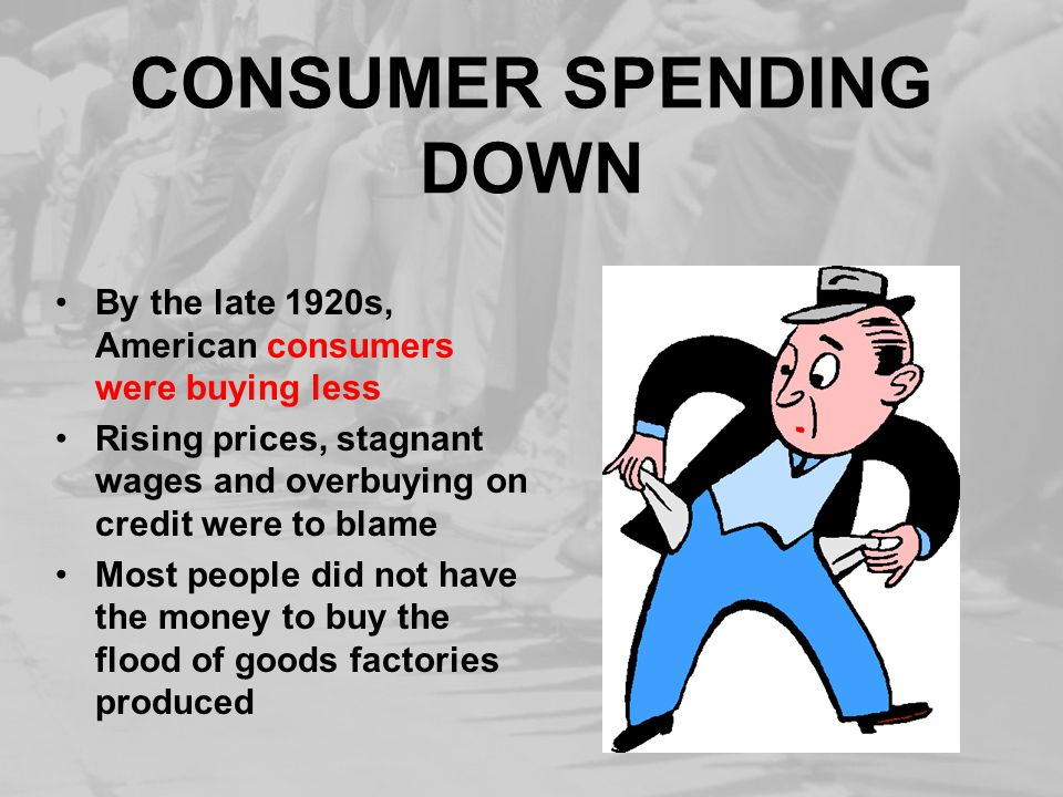 CONSUMER SPENDING DOWN By the late 1920s, American consumers were buying less Rising prices, stagnant wages and overbuying on credit were to blame Most people did not have the money to buy the flood of goods factories produced